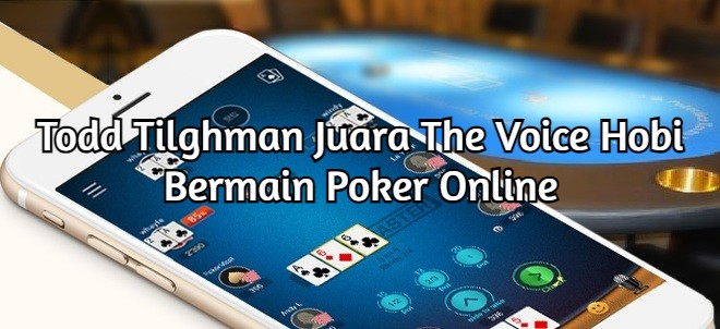Todd Tilghman Juara The Voice Hobi Bermain Poker Online